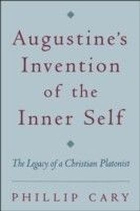 Augustine's Invention of the Inner Self The Legacy of a Christian Platonist
