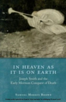 In Heaven as It Is on Earth Joseph Smith and the Early Mormon Conquest of Death