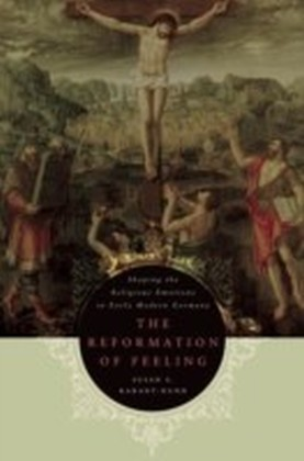 Reformation of Feeling Shaping the Religious Emotions in Early Modern Germany