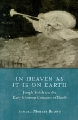 In Heaven as It Is on Earth:Joseph Smith and the Early Mormon Conquest of Death