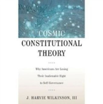Cosmic Constitutional Theory:Why Americans Are Losing Their Inalienable Right to Self-Governance