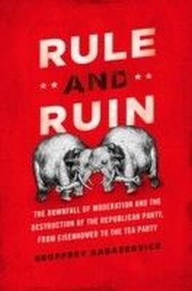 Rule and Ruin:The Downfall of Moderation and the Destruction of the Republican Party, From Eisenhower to the Tea Party