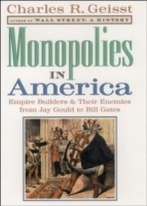 Monopolies in America:Empire Builders and Their Enemies from Jay Gould to Bill Gates