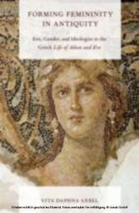 Forming Femininity in Antiquity Eve, Gender, and Ideologies in the Greek Life of Adam and Eve