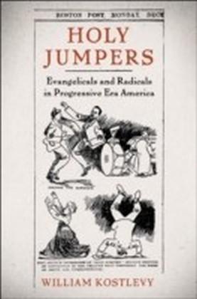 Holy Jumpers Evangelicals and Radicals in Progressive Era America