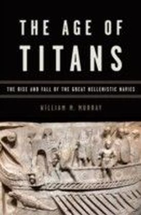 Age of Titans The Rise and Fall of the Great Hellenistic Navies