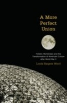 More Perfect Union Holistic Worldviews and the Transformation of American Culture after World War II