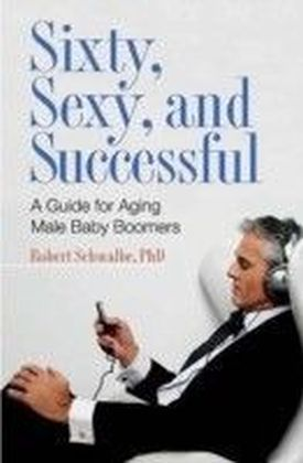 Sixty, Sexy, and Successful: A Guide for Aging Male Baby Boomers