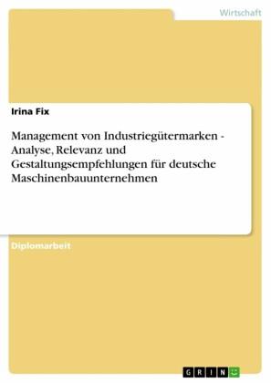 Management von Industriegütermarken - Analyse, Relevanz und Gestaltungsempfehlungen für deutsche Maschinenbauunternehmen