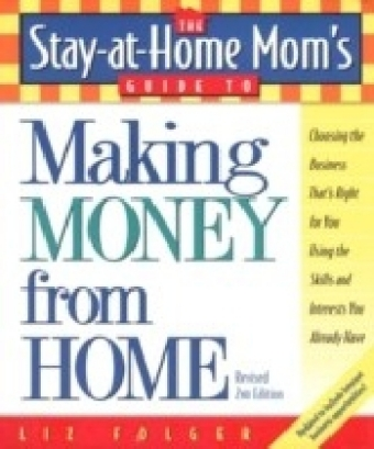 Stay-at-Home Mom's Guide to Making Money from Home, Revised 2nd Edition