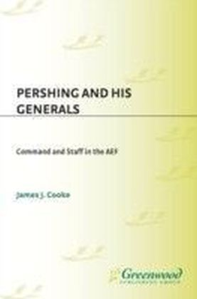 Pershing and His Generals: Command and Staff in the AEF