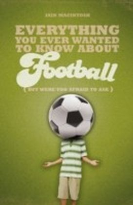 Everything You Ever Wanted to Know About Football But Were too Afraid to Ask