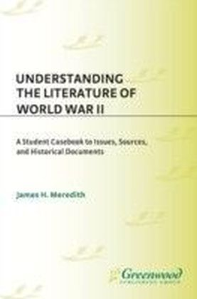 Understanding the Literature of World War II: A Student Casebook to Issues, Sources, and Historical Documents