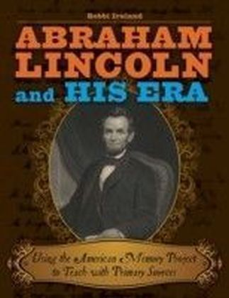 Abraham Lincoln and His Era: Using the American Memory Project to Teach with Primary Sources