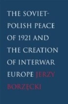 Soviet-Polish Peace of 1921 and the Creation of Interwar Europe