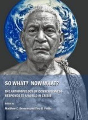 So What? Now What? The Anthropology of Consciousness Responds to a World in Crisis