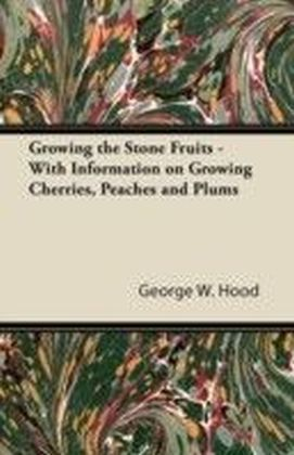 Growing the Stone Fruits - With Information on Growing Cherries, Peaches and Plums