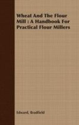 Wheat And The Flour Mill : A Handbook For Practical Flour Millers