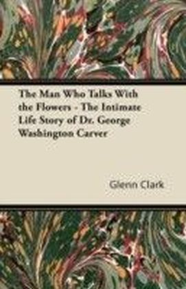 Man Who Talks With the Flowers - The Intimate Life Story of Dr. George Washington Carver