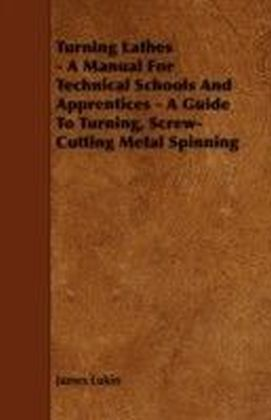 Turning Lathes - A Manual For Technical Schools And Apprentices - A Guide To Turning, Screw-Cutting Metal Spinning