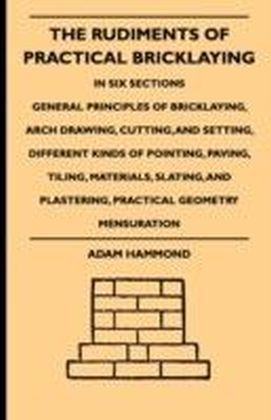 Rudiments Of Practical Bricklaying - In Six Sections - General Principles Of Bricklaying, Arch Drawing, Cutting, And Setting, Different Kinds Of Pointing, Paving, Tiling, Materials, Slating, And Plastering, Practical Geometry Mensuration