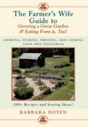 Farmer's Wife Guide To Growing A Great Garden And Eating From It, Too!