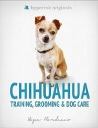 Chihuahua: Training, Grooming, and Dog Care