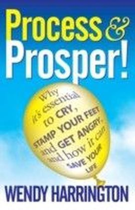 Process and Prosper - Why it is essential to cry, stamp your feet and get angry and how it can save your life