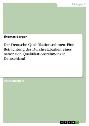 Der Deutsche Qualifikationsrahmen: Eine Betrachtung der Durchsetzbarkeit eines nationalen Qualifikationsrahmens in Deutschland