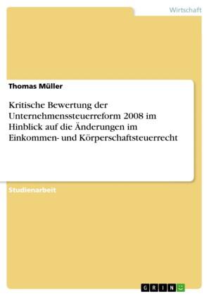 Kritische Bewertung der Unternehmenssteuerreform 2008 im Hinblick auf die Änderungen im Einkommen- und Körperschaftsteuerrecht