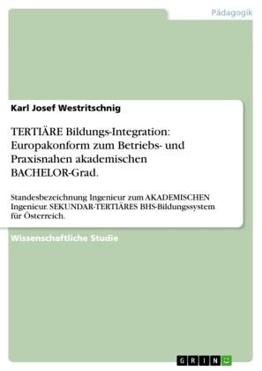 TERTIÄRE Bildungs-Integration: Europakonform zum Betriebs- und Praxisnahen akademischen BACHELOR-Grad.