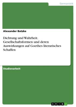 Dichtung und Wahrheit. Gesellschaftsformen und deren Auswirkungen auf Goethes literarisches Schaffen