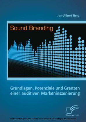 Sound Branding: Grundlagen, Potenziale und Grenzen einer auditiven Markeninszenierung