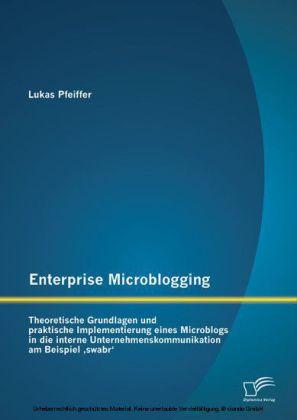 Enterprise Microblogging: Theoretische Grundlagen und praktische Implementierung eines Microblogs in die interne Unternehmenskommunikation am Beispiel 'swabr'