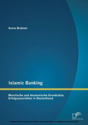Islamic Banking: Moralische und ökonomische Grundsätze. Erfolgsaussichten in Deutschland
