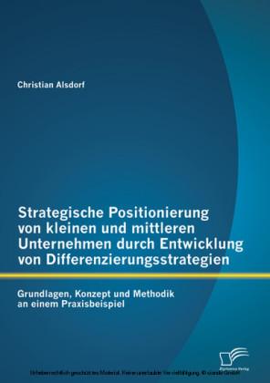 Strategische Positionierung von kleinen und mittleren Unternehmen durch Entwicklung von Differenzierungsstrategien: Grundlagen, Konzept und Methodik an einem Praxisbeispiel