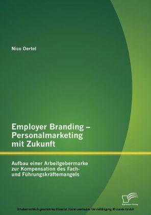 Employer Branding - Personalmarketing mit Zukunft: Aufbau einer Arbeitgebermarke zur Kompensation des Fach- und Führungskräftemangels