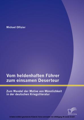 Vom heldenhaften Führer zum einsamen Deserteur: Zum Wandel der Motive von Männlichkeit in der deutschen Kriegsliteratur