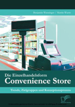 Die Einzelhandelsform Convenience Store: Trends, Zielgruppen und Konzeptionsprozess