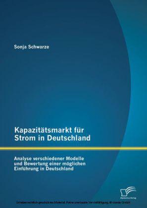 Kapazitätsmarkt für Strom in Deutschland: Analyse verschiedener Modelle und Bewertung einer möglichen Einführung in Deutschland