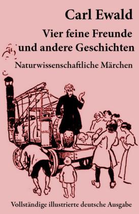 Vier feine Freunde und andere Geschichten (Naturwissenschaftliche Märchen - Vollständige illustrierte deutsche Ausgabe)