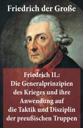 Friedrich II.: Die Generalprinzipien des Krieges und ihre Anwendung auf die Taktik und Disziplin der preußischen Truppen