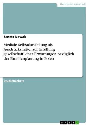 Mediale Selbstdarstellung als Ausdrucksmittel zur Erfüllung gesellschaftlicher Erwartungen bezüglich der Familienplanung in Polen