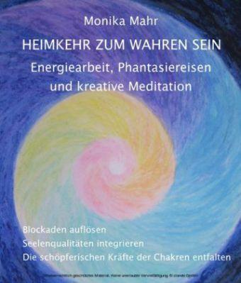 Heimkehr zum wahren Sein. Energiearbeit, Phantasiereisen und kreative Meditation