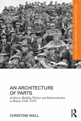 Architecture of Parts: Architects, Building Workers, and Industrialization in Britain 1940-1970