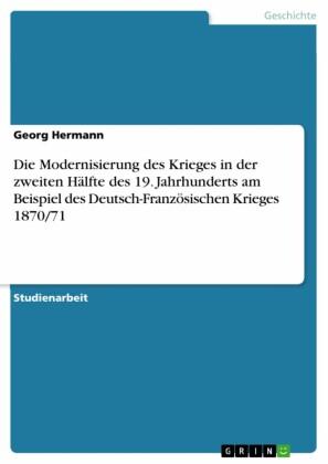 Die Modernisierung des Krieges in der zweiten Hälfte des 19. Jahrhunderts am Beispiel des Deutsch-Französischen Krieges 1870/71