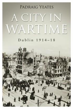 Dublin 1914-1918 A City in Wartime