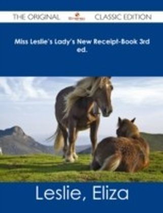 Miss Leslie's Lady's New Receipt-Book 3rd ed. - The Original Classic Edition