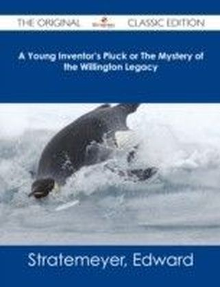 Young Inventor's Pluck or The Mystery of the Willington Legacy - The Original Classic Edition