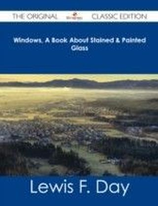 Windows, A Book About Stained & Painted Glass - The Original Classic Edition